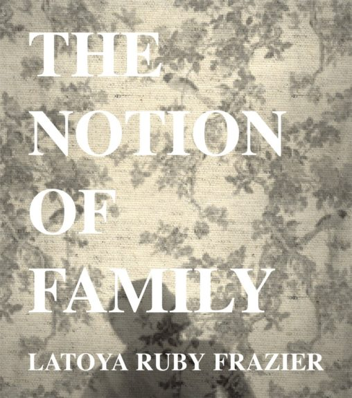 <strong><em>The Notion of Family</em></strong>(Aperture, $60) by LaToyaRuby Frazier
